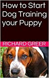 How to Start Dog Training your Puppy: Easy Step by Step Guide to Raise the Perfect Puppy