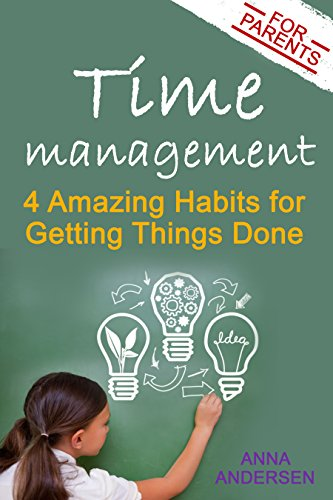 Time Management for Parents: 4 Amazing Habits for Getting Things Done: Say Goodbye to Constantly Feeling Overwhelmed, Create Time for Your Own Projects, and Have More Fun with Your