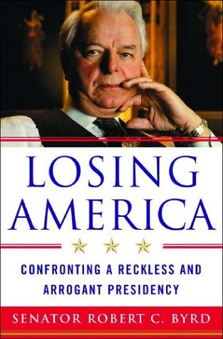 Losing America: Confronting a Reckless and Arrogant Presidency, Robert C. Byrd