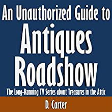An Unauthorized Guide to Antiques Roadshow: The Long-Running TV Series about Treasures in the Attic (       UNABRIDGED) by D. Carter Narrated by Kevin Kollins
