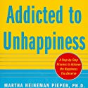 Addicted to Unhappiness: Free Yourself from Moods and Behaviors That Undermine Relationships, Work, and the Life You Want (       UNABRIDGED) by Martha Heineman Pieper, William J. Pieper Narrated by Tracy G. Hall