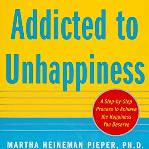 Addicted to Unhappiness: Free Yourself from Moods and Behaviors That Undermine Relationships, Work, and the Life You Want | [Martha Heineman Pieper, William J. Pieper]