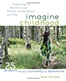 img - for Imagine Childhood: Exploring the World through Nature, Imagination, and Play - 25 Projects that spark curiosity and adventure book / textbook / text book