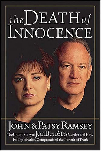 The Death of Innocence : The Untold Story of JonBenet's Murder and How Its Exploitation Compromised the Pursuit of Truth, John Ramsey; Patsy Ramsey