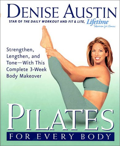 Pilates for Every Body : Strengthen, Lengthen, and Tone-With This Complete 3-Week Body Makeover, DENISE AUSTIN