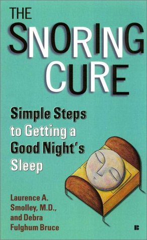 Snoring Cure : Simple Steps to Getting a Good Nights Sleep, LAURENCE A. SMOLLEY, DEBRA FULGHUM BRUCE