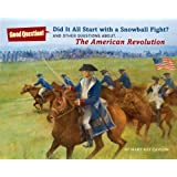 Did It All Start with a Snowball Fight?: And Other Questions About...The American Revolution (Good Question!)