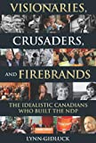 Visionaries, Crusaders, and Firebrands: The Idealistic Canadians Who Built the NDP