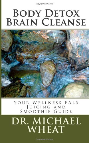 Body Detox Brain Cleanse: Your Wellness PALS Juicing and Smoothie Guide by Dr. Michael Wheat
