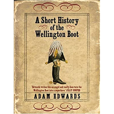A Short History of the Wellington Boot by Adam Edwards