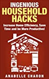 Ingenious Household Hacks: Clever DIY Hacks and Strategies to Increase Home Efficiency, Save Time and be More Productive! *Includes Pictures!* Declutter and Organize Your House the Easy Way!