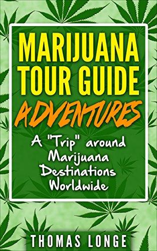"Marijuana Tour Guide Adventures: A ""Trip"" Around Marijuana Destinations Worldwide (Marijuana Tours,Marijuana Tour Guide,Marijuana vacations,cannabis tours)"