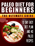 Paleo Diet for Beginners. 10 Day Paleo Diet Plan Plus 40 More Paleo Healthy Weight loss recipes.