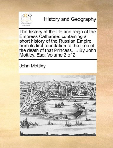 The history of the life and reign of the Empress Catharine: containing a short history of the Russian Empire, from its first foundation to the time of ... ... By John Mottley, Esq;  Volume 2 of 2