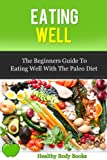 Eating Well: The Beginners Guide to eating well with the Paleo Diet (Special Diet, Paleo Diet)