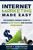 Internet Marketing Made Easy: The Business Owner's Guide to Getting More Traffic and Making More Money