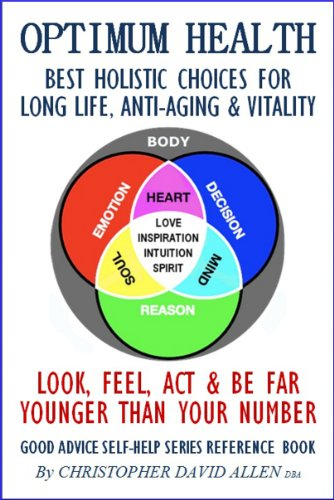 OPTIMUM HEALTH - BEST HOLISTIC CHOICES FOR LONG LIFE, ANTI-AGING, & VITALITY - LOOK, FEEL, ACT & BE FAR YOUNGER THAN YOUR NUMBER - GOOD ADVICE SELF-HELP SERIES REFERENCE BOOK