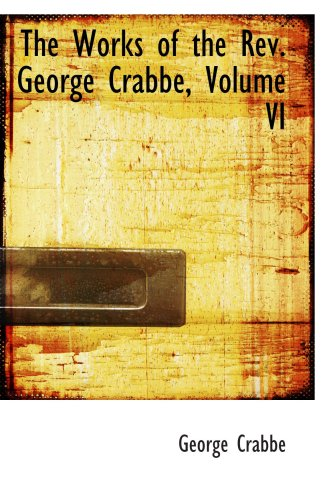 The Works of the Rev. George Crabbe, Volume VI