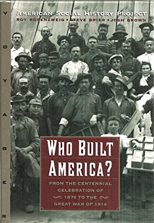 Who Built America? From the Centennial Celebration of 1876 to the Great War of 1914