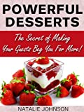 Powerful Desserts: The Secrets Of Making Your Guests Beg For More! (Desserts, Homemade Desserts, Easy Desserts)