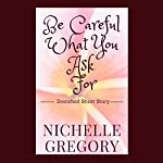 Be Careful What You Ask For: Drenched Panties Collection, Book 6 | Nichelle Gregory