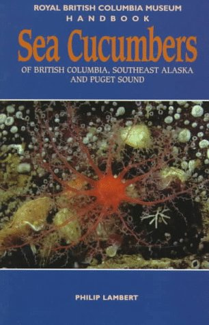 Sea Cucumbers of British Columbia Southeast Alaska and Puget Sound Royal British Columbia Museum Handbook