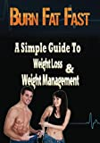 Burn Fat Fast: The Simple Guide To Weight Loss And Weight Management