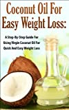 Coconut Oil for Easy Weight Loss:  A Step by Step Guide for Using Virgin Coconut Oil for Quick and Easy Weight Loss (Coconut Oil & Weight Loss, Coconut ... & Beauty, Coconut Oil & Nutrition, Cures)