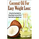 Coconut Oil for Easy Weight Loss:  A Step by Step Guide for Using Virgin Coconut Oil for Quick and Easy Weight Loss (Coconut Oil & Weight Loss, Coconut ... & Beauty, Coconut Oil & Nutrition, Cures) ~ Lindsey P