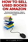 How To Sell Used Books On Amazon: The Home Based Bookstore - Make A Passive Income By Selling Old Books On Amazon (Passive Income, Selling Books On Amazon, Home-Based Bookstore)