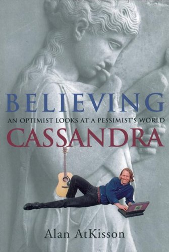 Believing Cassandra : An Optimist Looks at a Pessimists World, Atkisson,Alan