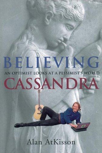 Believing Cassandra : An Optimist Looks at a Pessimists World, Atkisson,Alan
