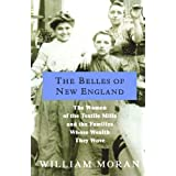 The Belles of New England: The Women of the Textile Mills and the Families Whose Wealth They Wove ~ William Moran