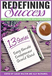 Redefining Success for Female Entrepreneurs: Real Women, Real Stories, Real Inspiration (Inspiring Stories About Personal Success, Happiness, Motivation, Spirituality and Faith Book 1)