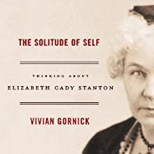 The Solitude of Self: Thinking About Elizabeth Cady Stanton (       UNABRIDGED) by Vivian Gornick Narrated by Theresa Conkin