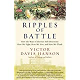 Ripples of Battle: How Wars of the Past Still Determine How We Fight, How We Live, and How We Think ~ Victor Davis Hanson