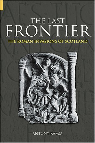 The Last Frontier: The Roman Invasions of Scotland (Revealing History)
