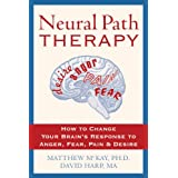 Neural Path Therapy: How to Change Your Brain's Response to Anger, Fear, Pain, and Desire ~ Matthew McKay Ph.D.