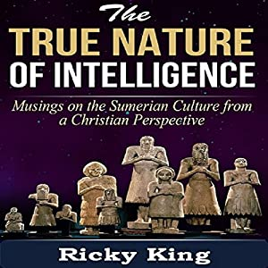 Sumerian Culture: The Nature of True Intelligence: Musings on the Ancient Sumerian Culture From a Christian Perspective Audiobook
