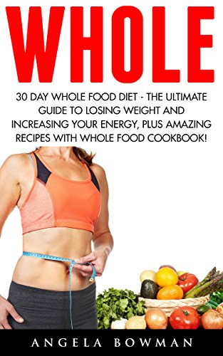 Whole: 30 Day Whole Food Diet - The Ultimate Guide to Losing Weight and Increasing Your Energy, plus Amazing Recipes With Whole Food Cookbook! by Angela Bowman