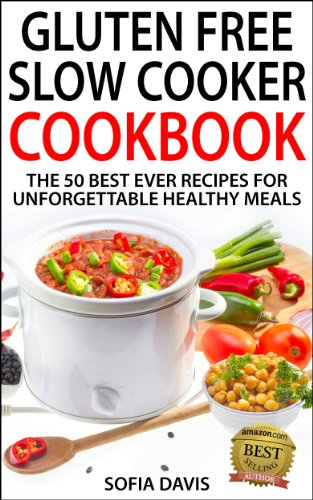 Gluten Free Slow Cooker Cookbook: The 50 Best Ever Recipes For Unforgettable Healthy Meals by Sofia Davis