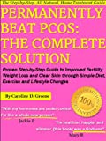 Permanently Beat PCOS: The Complete Solution, Proven Step-by-Step Polycystic Ovarian Syndrome Guide to Improved Fertility, Weight Loss and Clear Skin