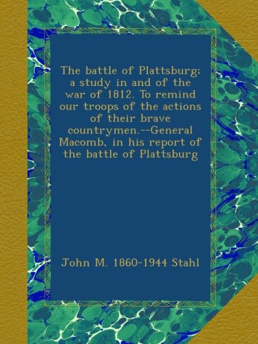 The battle of Plattsburg; a study in and of the war of 1812. To remind our troops of the actions of their brave countrymen.--General Macomb, in his report of the battle of Plattsburg PDF