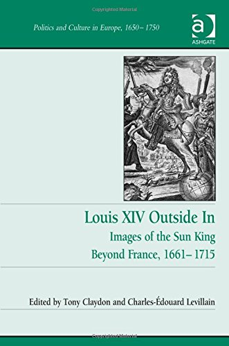 Louis XIV Outside in: Images of the Sun King Beyond France, 1661-1715 (Politics and Culture in Europe, 1650-1750) PDF