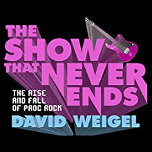 The Show That Never Ends: The Rise and Fall of Prog Rock Audiobook by David Weigel Narrated by Rudy Sanda
