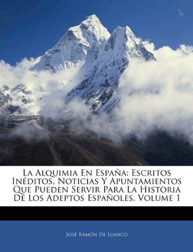 La Alquimia En España: Escritos Inéditos, Noticias Y Apuntamientos Que Pueden Servir Para La Historia De Los Adeptos Españoles, Volume 1