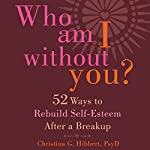 Who Am I Without You?: Fifty-Two Ways to Rebuild Self-Esteem After a Breakup | Christina G. Hibbert PsyD