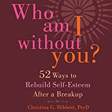Who Am I Without You?: Fifty-Two Ways to Rebuild Self-Esteem After a Breakup (       UNABRIDGED) by Christina G. Hibbert PsyD Narrated by Rebecca Roberts