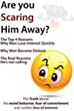 Are You Scaring Him Away? The Top 4 Reasons Why Men Lose Interest Quickly, Why Men Become Distant, The Real Reasons He's Not Calling (The Truth about his ... of commitment and sudden loss of interest)