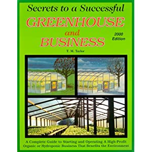 Secrets to a Successful Greenhouse and Business : A Complete Guide to Starting and Operating a High-Profit Business That Benefits the Environment